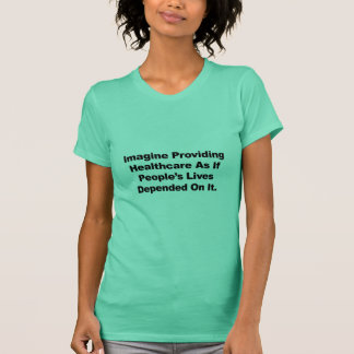 Imagine Healthcare People's Lives Depend On T-Shirt