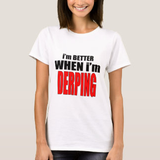 imbetterwhenimderping better derping dancing joke T-Shirt