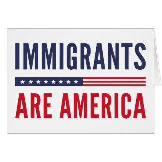 Immigrants Are America Card