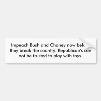 Impeach Bush and Chaney now before they break t... Bumper Sticker