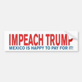 Impeach Trump Mexico is happy to pay for it! Bumper Sticker
