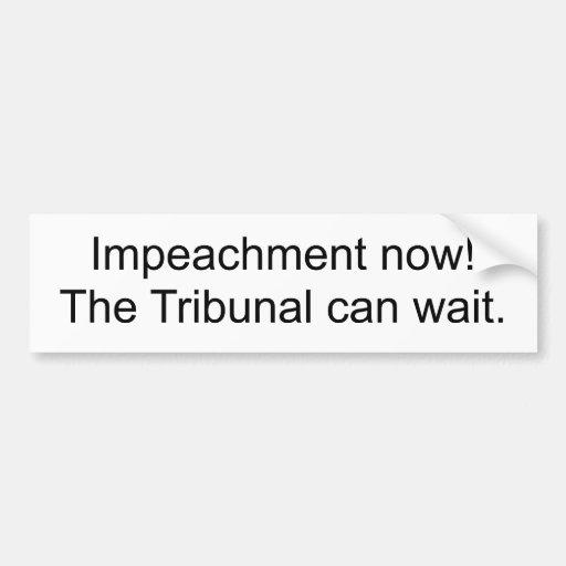 Impeachment now!The Tribunal can wait. Bumper Sticker