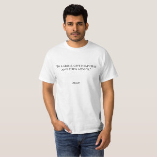 """In a crisis, give help first and then advice."" T-Shirt"