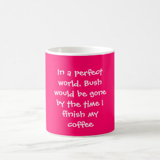 In a perfect world, Bush would be gone by the t... Coffee Mug