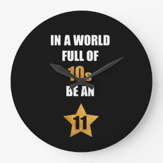 In a world full of tens, be an eleven. Cute Saying Large Clock