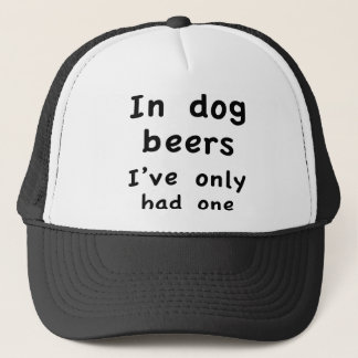 In Dog Beers I Only Had One Trucker Hat