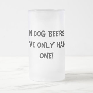 IN DOG BEERS I'VE ONLY HAD ONE! Funny frosted mug