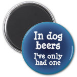 In dog beers I've only had one Refrigerator Magnets