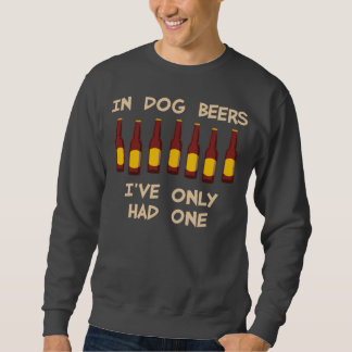 In Dog Beers I've Only Had One Sweatshirt