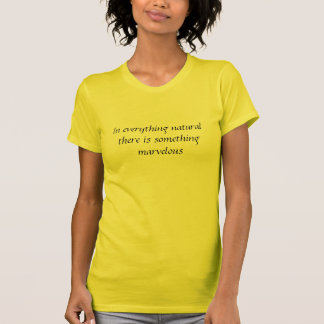 In everything natural there is something marvelous T-Shirt
