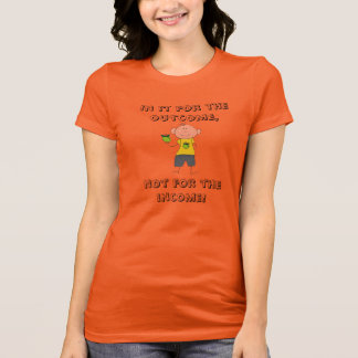 In it for the outcome, not the income! T-Shirt