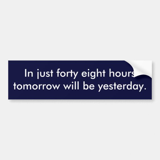 In just forty eight hours tomorrow will be yest... bumper stickers