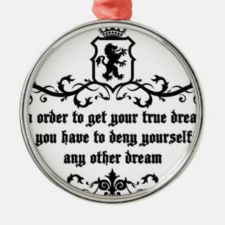 In Order To Get Your True Dream Medieval quote Metal Ornament