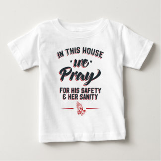 In This House We Pray For His Safety & Her Sanity Baby T-Shirt