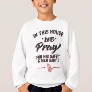 In This House We Pray For His Safety & Her Sanity Sweatshirt