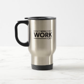 Inspiration - Don't Wish For It - Work For It Travel Mug