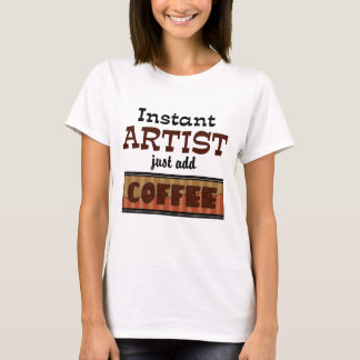 Instant Artist Just Add Coffee T-Shirt