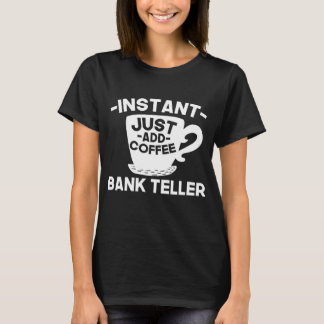 Instant Bank Teller Just Add Coffee T-Shirt