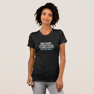 instant mermaid just add water T-Shirt