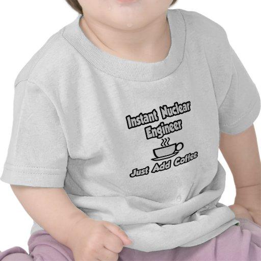 Instant Nuclear Engineer .. Just Add Coffee Tshirt