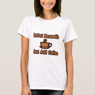 Instant Paramedic...Just Add Coffee T-Shirt
