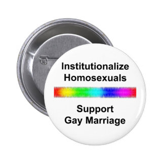 Institutionalize Homosexuals Support Gay Marriag Pinback Buttons