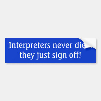 Interpreters never die... they just sign off! bumper sticker