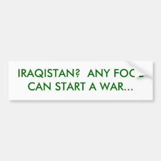 IRAQISTAN?  ANY FOOL CAN START A WAR... BUMPER STICKER