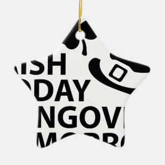 irish today hungover tomorrow st. patrick´s day ceramic star decoration