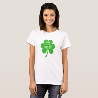 Irish you would beer me T-Shirt
