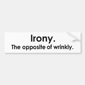 Irony: The opposite of wrinkly Bumper Sticker