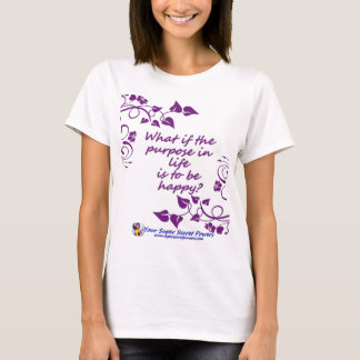 Is happiness the purpose in your life? T-Shirt