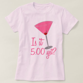Is it 5:00 yet? Cocktail Humor T-Shirt