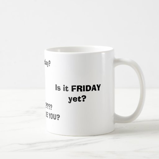 Is it FRIDAY yet?, FRIDAY????WHERE ARE YOU?, Is... Mugs