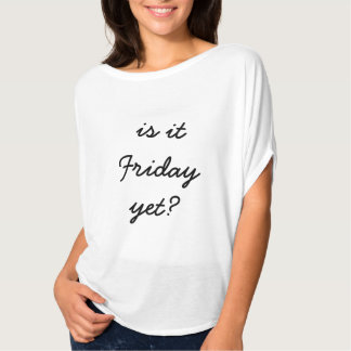is it friday yet shirt