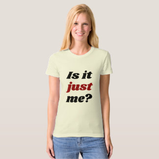 Is it JUST me? T-Shirt