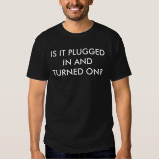 IS IT PLUGGED IN AND TURNED ON? T-SHIRTS