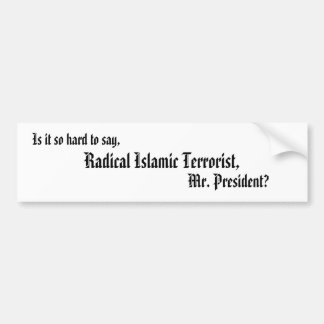Is it so hard to say,, Radical Islamic Terroris... Bumper Sticker