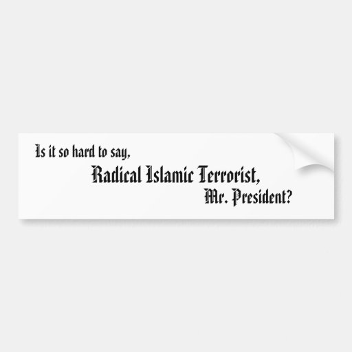 Is it so hard to say,, Radical Islamic Terroris... Bumper Stickers