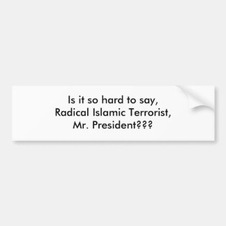 Is it so hard to say,Radical Islamic Terrorist,... Bumper Sticker