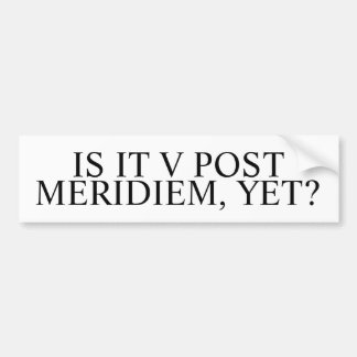 Is it V post meridiem, yet? Funny Latin Car Bumper Sticker