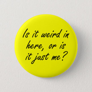 Is it weird in here or is it just me? 6 cm round badge
