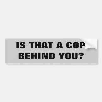 Is that a cop behind you? bumper sticker