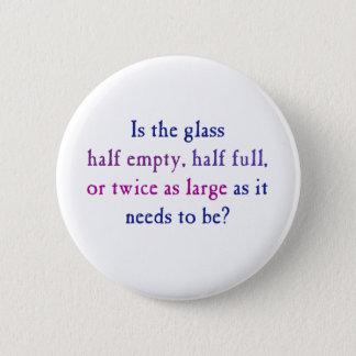 Is the glass half empty, half full, 6 cm round badge