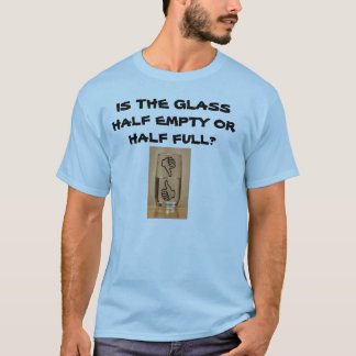 IS THE GLASS HALF EMPTY OR HALF FULL? T-Shirt