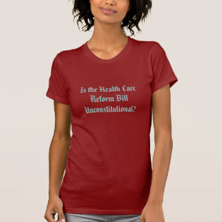 Is the Health Care Reform Bill Unconstitutional? T-Shirt