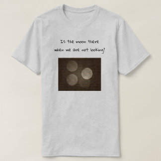 Is the moon there when we are not looking? T-Shirt