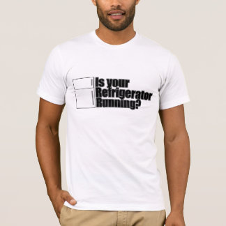 is your refridgerator running T-Shirt