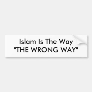 "Islam Is The Way""THE WRONG WAY"" Bumper Sticker"