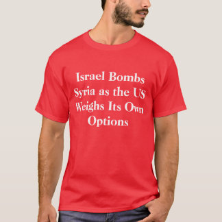 Israel Bombs Syria As US Weighs Its Own Options T-Shirt